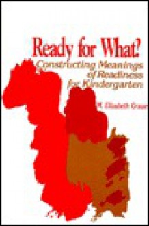 Ready For What?: Constructing Meanings Of Readiness For Kindergarten - M. Elizabeth Graue