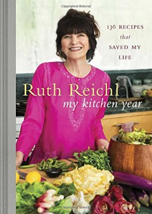 My Kitchen Year: 136 Recipes That Saved My Life - Ruth Reichl