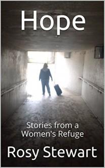 Hope: Stories from a Women's Refuge - Rosie Larner,Rosy Stewart,Stuart Larner