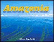 Amazonia: The Land, the Wildlife, the River, the People - Alfonso Capelas, Jr., Alfonso Capelas, Jr.