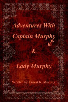 Adventures with Captain Murphy & Lady Murphy - Ernest Murphy