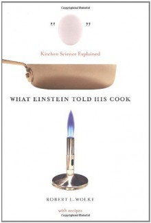 What Einstein Told His Cook: Kitchen Science Explained - Robert L. Wolke
