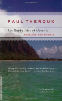 The Happy Isles of Oceania: Paddling the Pacific - Paul Theroux