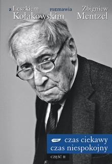 Czas ciekawy, czas niespokojny. Z Leszkiem Kołakowskim rozmawia Zbigniew Mentzel (Część II) - Leszek Kołakowski, Zbigniew Mentzel