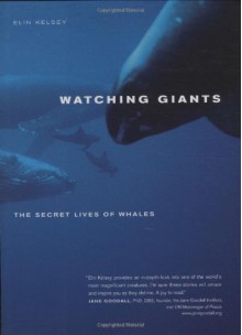 Watching Giants: The Secret Lives of Whales - Elin Kelsey, Francois Gohier, Doc White