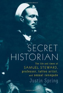 Secret Historian: The Life and Times of Samuel Steward, Professor, Tattoo Artist, and Sexual Renegade - Justin Spring