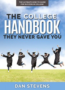 The College Handbook They Never Gave You: The Ultimate How-To Guide for Success in College (The Student Success Series 1) - Dan Stevens