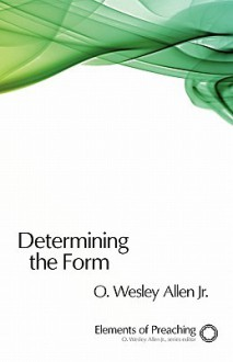 Determining the Form: Structures for Preaching - O. Wesley Allen Jr.