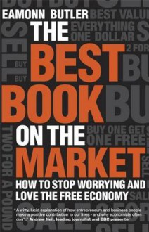 The Best Book on the Market: How to Stop Worrying and Love the Free Economy - Eamonn Butler