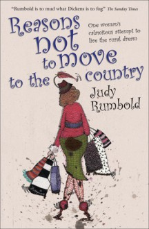 Reasons Not to Move to the Country: One Woman's Calamitous Attempt to Live the Rural Dream - Judy Rumbold