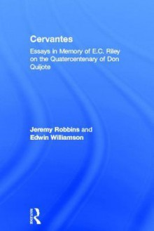 Cervantes: Essays in Memory of E.C. Riley on the Quatercentenary of Don Quijote - Jeremy Robbins, Edwin Wiliamson