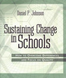 Sustaining Change in Schools: How to Overcome Differences and Focus on Quality - Daniel P. Johnson