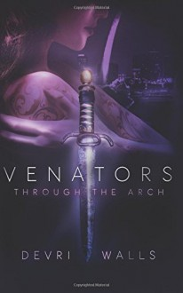 Venators: Through The Arch (Volume 1) - Devri Walls