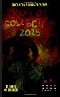 Onyx Neon Shorts Presents: Horror Collection - 2015 - Jarl Nicholl, MJ Wesolowski, Brit Jones, Franklin Charles Murdock, Jackie Woodard, Tracy Fahey, Elizabeth Myrrdin, DJ Tyrer, B.T. Joy, Jeremy Thompson, Matt Tveter, Joseph Rubas, Ro McNulty