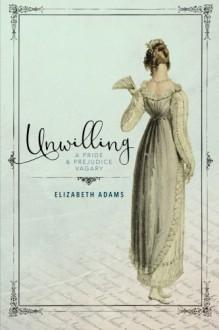 Unwilling: A Pride and Prejudice Vagary - Elizabeth Adams