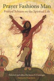 Prayer Fashions Man: Frithjof Schuon on the Spiritual Life - James S. Cutsinger, James Cutsinger, Philip Zaleski