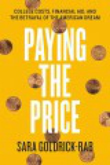 Paying the Price: College Costs, Financial Aid, and the Betrayal of the American Dream - Sara Goldrick-Rab