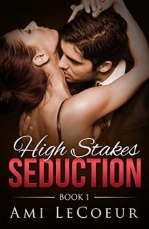 High Stakes Seduction - Book 1 - Ami LeCoeur
