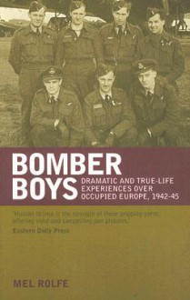 Bomber Boys: Dramatic and True-Life Experiences Over Occupied Europe, 1942-45 - Mel Rolfe