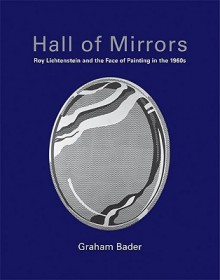 Hall of Mirrors: Roy Lichtenstein and the Face of Painting in the 1960s - Graham Bader