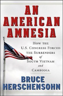 An American Amnesia: How the U.S. Congress Forced the Surrenders of South Vietnam and Cambodia - Bruce Herschensohn
