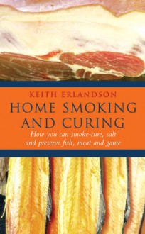 Home Smoking And Curing: How You Can Smoke-Cure, Salt And Preserve Fish, Meat And Game - Keith Erlandson