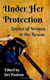 Under Her Protection: Stories of Women to the Rescue - Siri Paulson, Kit Campbell, KD Sarge, Erin Zarro, Siri Paulson