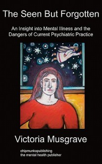 The Seen But Forgotten: An Insight Into Mental Illness and the Dangers of Current Psychiatric Practice - Victoria Musgrave