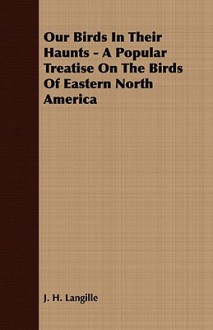 Our Birds in Their Haunts - A Popular Treatise on the Birds of Eastern North America - J.H. Langille