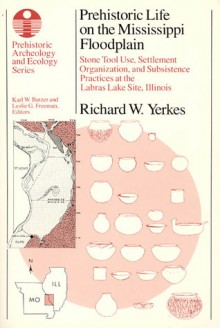 Prehistoric Life on the Mississippi Floodplain: Stone Tool Use, Settlement Organization, and Subsistence Practices at the Labras Lake Site, Illinois - Richard W. Yerkes