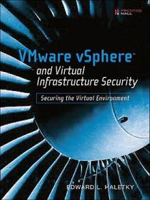 VMware vSphere and Virtual Infrastructure Security: Securing the Virtual Environment - Edward L. Haletky