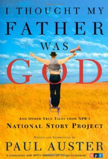 I Thought My Father Was God: And Other True Tales from NPR's National Story Project - Paul Auster, Nelly Reifler