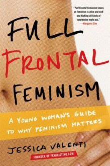 Full Frontal Feminism: A Young Woman's Guide to Why Feminism Matters - Jessica Valenti