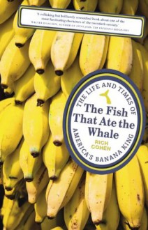 The Fish that Ate the Whale: The Life and Times of America's Banana King - Richard Cohen