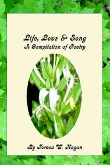 Life, Love & Song: A Compilation of Poetry - Teresa Hogan