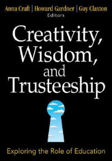 Creativity, Wisdom, and Trusteeship: Exploring the Role of Education - Anna Craft, Howard Gardner, Guy Claxton