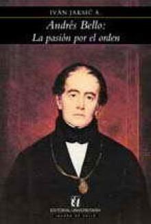 Andrés Bello La Pasión Por El Orden - Ivan Jaksic