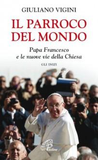 Il parroco del mondo. Papa Francesco e le nuove vie della Chiesa. Gli inizi - Giuliano Vigini