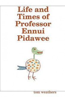 Life and Times of Professor Ennui Pidawee - Tom Weathers