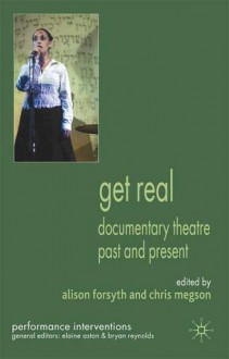 Get Real: Documentary Theatre Past and Present - Alison Forsyth, Chris Megson