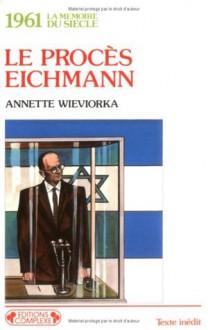Le Procés Eichmann, 1961 - Annette Wieviorka