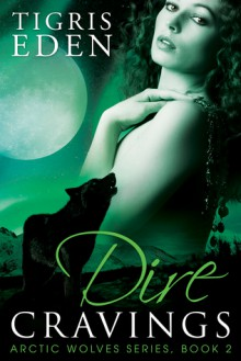 Dire Cravings (Arctic Wolves Book 2) - Tigris Eden