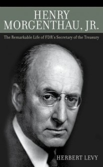 Henry Morgenthau, Jr.: The Remarkable Life of FDR's Secretary of the Treasury - Herbert Levy