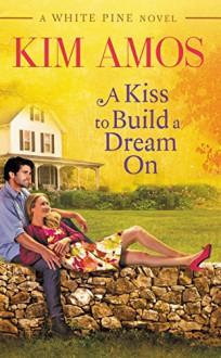 A Kiss to Build a Dream On (A White Pine Novel) - Kim Amos