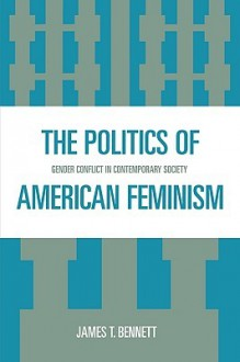 The Politics of American Feminism: Gender Conflict in Contemporary Society - James T. Bennett
