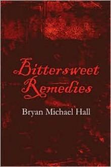 Bittersweet Remedies - Bryan Michael Hall