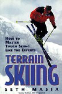 Terrain Skiing: How to Master Tough Skiing Like the Experts - Seth Masia