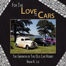 For the Love of Cars: The Growth of the Old Car Hobby - Brian R. Lee