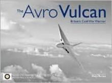 The Avro Vulcan: Britain's Cold War Warrior - Philip Birtles
