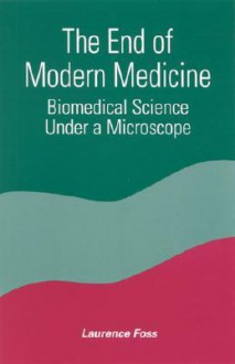 End of Modern Medicine the: Biomedical Science Under a Microscope - Laurence Foss